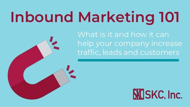 Inbound Marketing 101 What is it and how it can help your company increase traffic, leads and customers