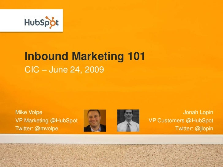 Inbound Marketing 101<br />CIC – June 24, 2009<br />Mike Volpe<br />VP Marketing @HubSpot<br />Twitter: @mvolpe<br />Jonah...