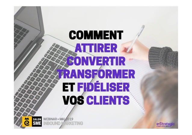COMMENT ATTIRER CONVERTIR TRANSFORMER ET FIDÉLISER VOS CLIENTS WEBINAR • MAI 2019 INBOUND MARKETING e-Strategicstratégie m...