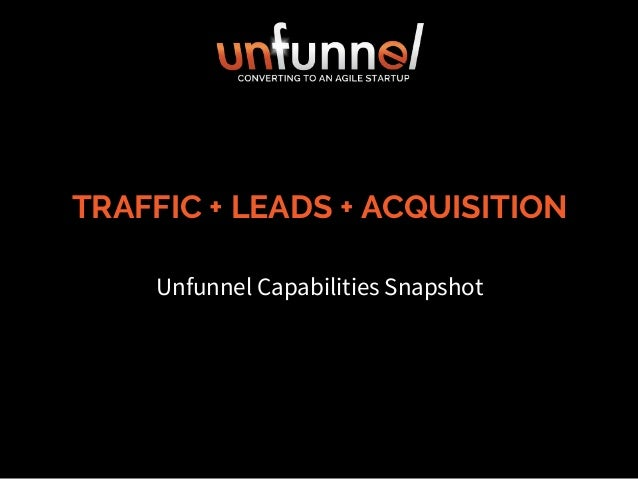 TRAFFIC + LEADS + ACQUISITION Unfunnel Capabilities Snapshot