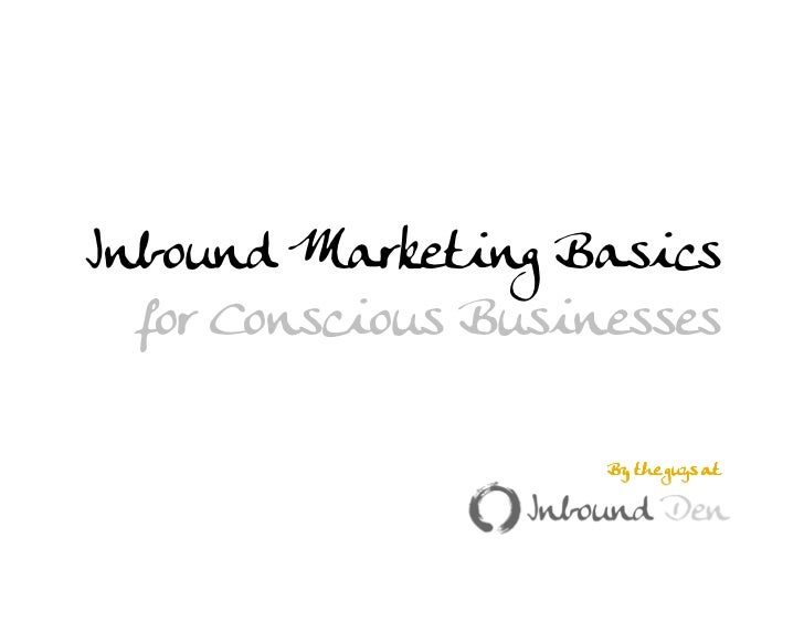 Inbound Marketing Basics  for Conscious Businesses                                                By the guys at       Web...