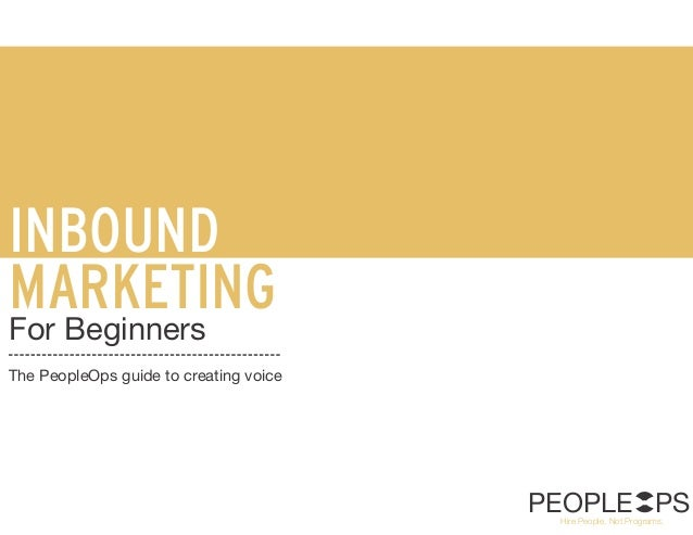 INBOUND MARKETING For Beginners The PeopleOps guide to creating voice PEOPLE PSHire People, Not Programs.