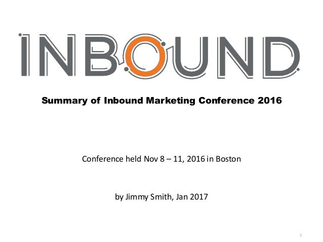 1 Summary of Inbound Marketing Conference 2016 Conference held Nov 8 – 11, 2016 in Boston by Jimmy Smith, Jan 2017