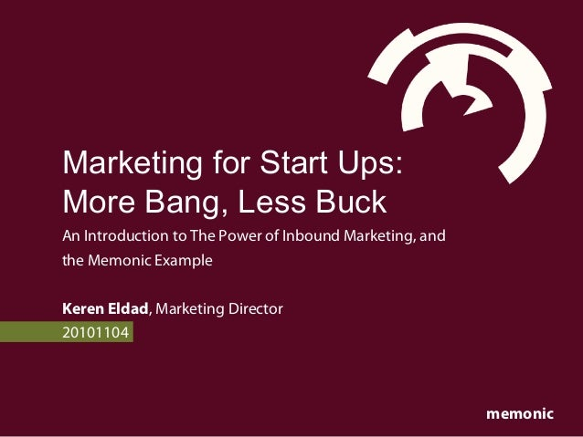 memonic Marketing for Start Ups: More Bang, Less Buck An Introduction to The Power of Inbound Marketing, and the Memonic E...