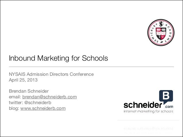 Inbound Marketing for Schools NYSAIS Admission Directors Conference  April 25, 2013  ! Brendan Schneider  email: brendan@s...