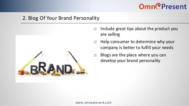www.omnepresent.com 2. Blog Of Your Brand Personality  Include great tips about the product you are selling  Help consum...
