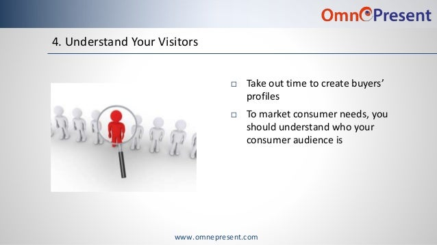 www.omnepresent.com 4. Understand Your Visitors  Take out time to create buyers' profiles  To market consumer needs, you...