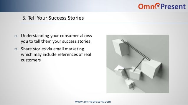 www.omnepresent.com 5. Tell Your Success Stories  Understanding your consumer allows you to tell them your success storie...