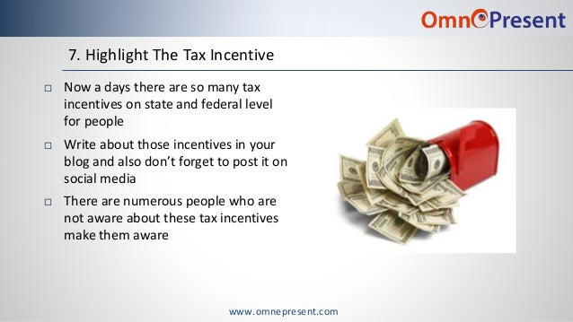 www.omnepresent.com 7. Highlight The Tax Incentive  Now a days there are so many tax incentives on state and federal leve...