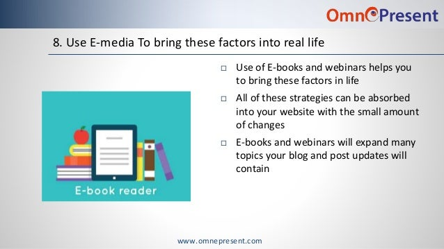 www.omnepresent.com 8. Use E-media To bring these factors into real life  Use of E-books and webinars helps you to bring ...