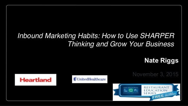 Inbound Marketing Habits: How to Use SHARPER Thinking and Grow Your Business Nate Riggs NR Media Group November 3, 2015 He...