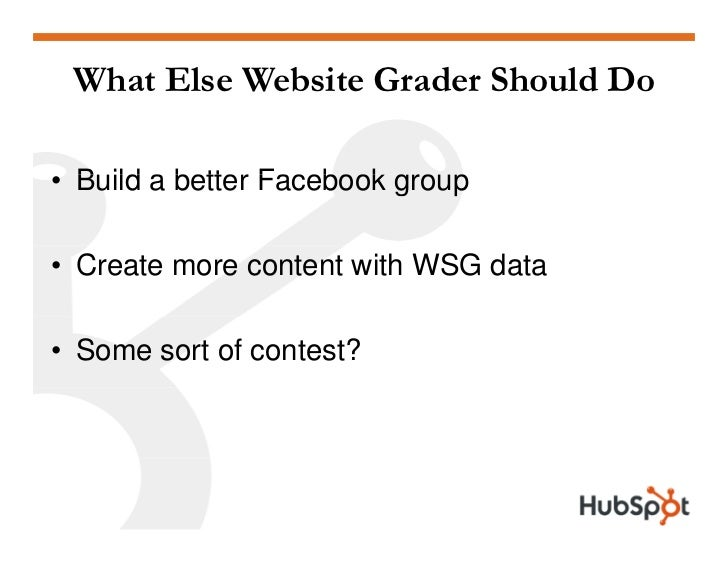 What Else Website Grader Should Do  • B ild a better Facebook gro p   Build                   group  • Create more content...
