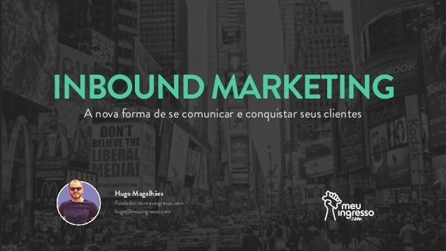 INBOUNDMARKETING A nova forma de se comunicar e conquistar seus clientes Hugo Magalhães Fundador do meuingresso.com hugo@m...