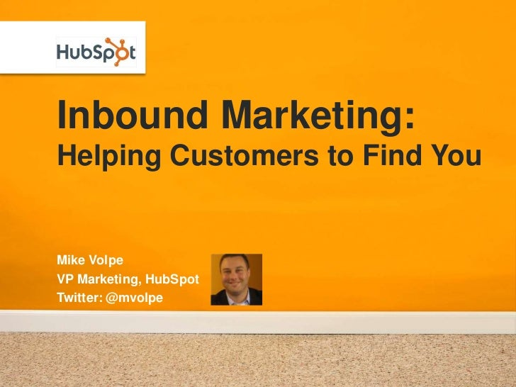 Inbound Marketing:Helping Customers to Find You<br />Mike Volpe<br />VP Marketing, HubSpot<br />Twitter: @mvolpe<br />