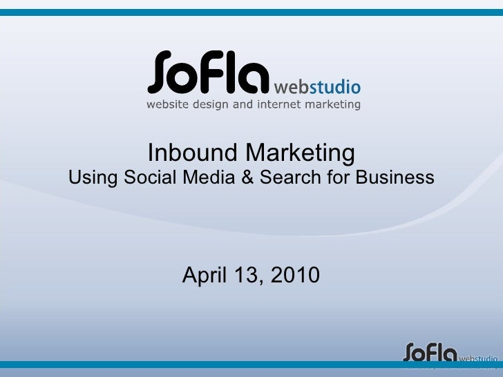 Inbound Marketing Using Social Media & Search for Business April 13, 2010