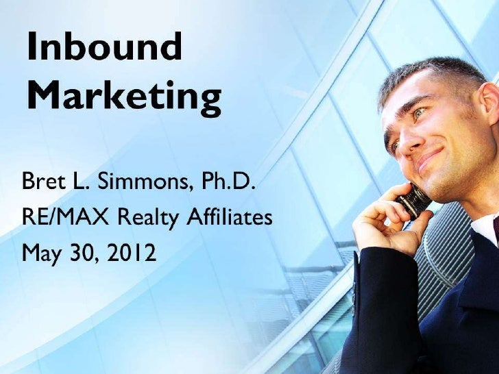 Inbound Marketing  Bret L. Simmons, Ph.D.  RE/MAX Realty Affiliates       May 30, 2012