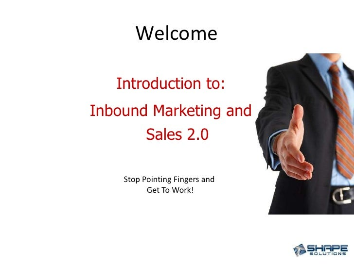 Welcome<br />Introduction to: <br />Inbound Marketing and Sales 2.0<br />Stop Pointing Fingers and <br />Get To Work!<br />