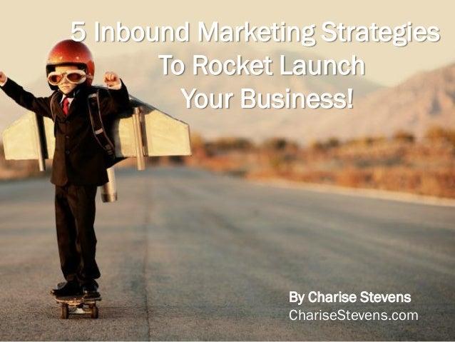 5 Inbound Marketing StrategiesTo Rocket LaunchYour Business!By Charise StevensChariseStevens.com