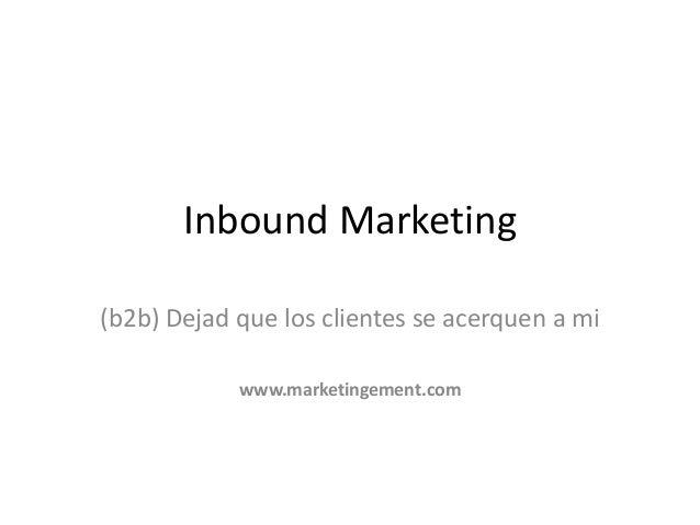 www.marketingement.com Inbound Marketing (b2b) Dejad que los clientes se acerquen a mi www.marketingement.com
