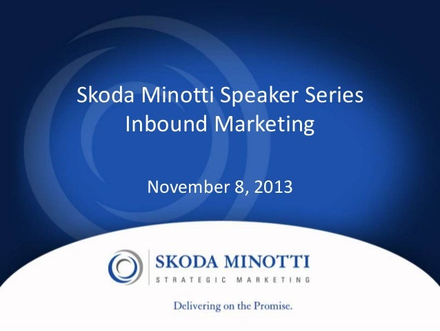 Skoda Minotti Speaker Series Inbound Marketing November 8, 2013