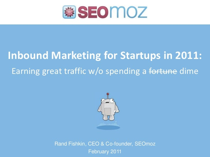 Inbound Marketing for Startups in 2011:Earning great traffic w/o spending a fortune dime<br />Rand Fishkin, CEO & Co-found...