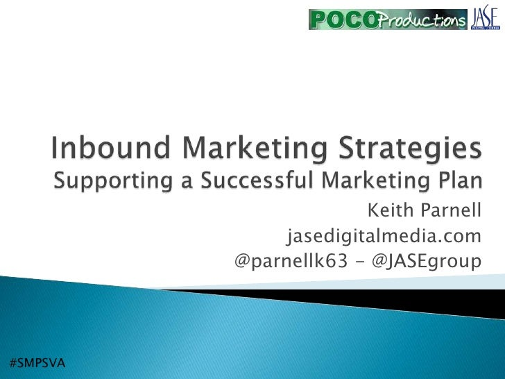 Inbound Marketing StrategiesSupporting a Successful Marketing Plan<br />Keith Parnell<br />jasedigitalmedia.com<br />@parn...