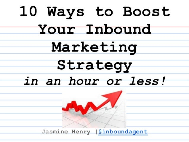 10 Ways to Boost  Your Inbound    Marketing     Strategyin an hour or less!  Jasmine Henry  @inboundagent