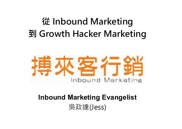 從 Inbound Marketing 到 Growth Hacker Marketing Inbound Marketing Evangelist 吳政達(Jess)