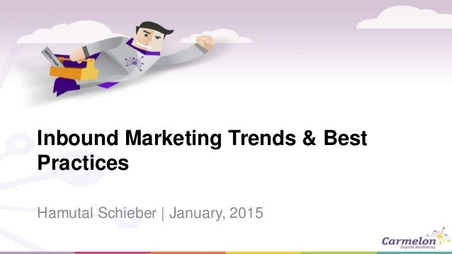 Inbound Marketing Trends & Best Practices Hamutal Schieber | January, 2015