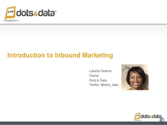Introduction to Inbound Marketing Lakeita Greene Owner Dots & Data Twitter: @dots_data