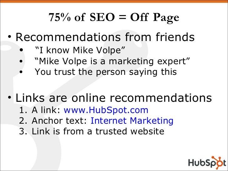 """75% of SEO = Off Page <ul><li>Recommendations from friends </li></ul><ul><ul><li>"""" I know Mike Volpe"""" </li></ul></ul><ul><..."""