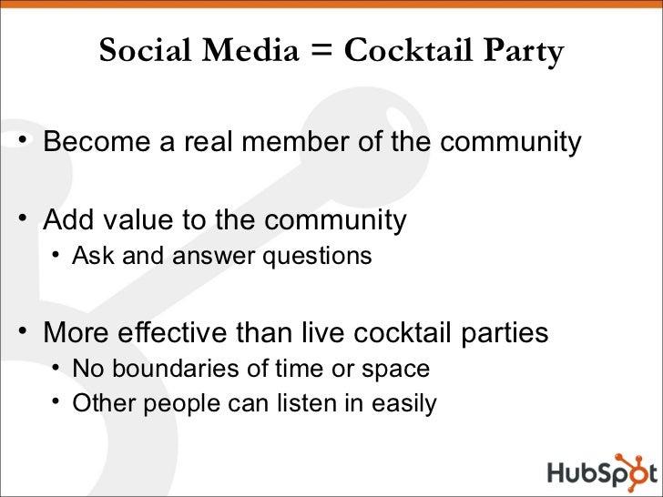 Social Media = Cocktail Party <ul><li>Become a real member of the community </li></ul><ul><li>Add value to the community <...
