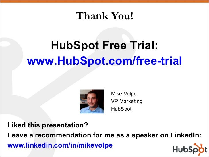 Thank You! Mike Volpe VP Marketing HubSpot HubSpot Free Trial: www.HubSpot.com/free-trial Liked this presentation? Leave a...