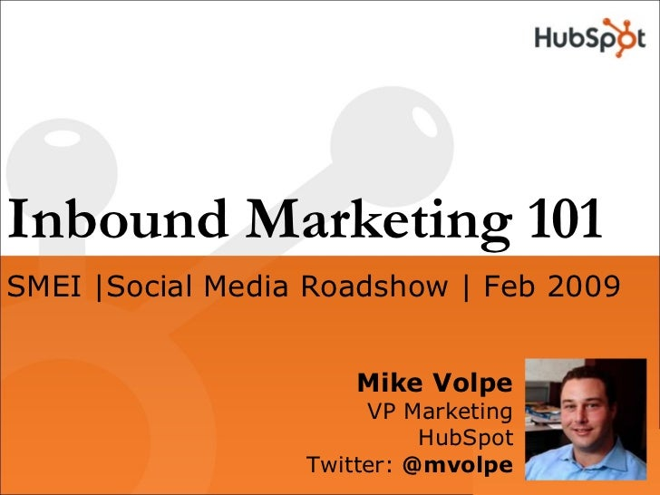 Inbound Marketing 101 Mike Volpe VP Marketing HubSpot Twitter:  @mvolpe SMEI |Social Media Roadshow | Feb 2009