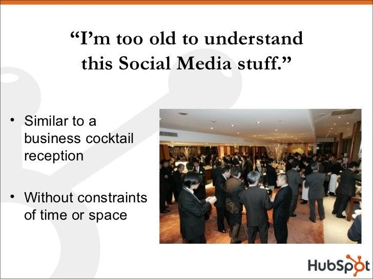 """"""" I'm too old to understand this Social Media stuff."""" <ul><li>Similar to a business cocktail reception </li></ul><ul><li>W..."""