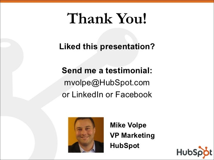 Thank You! Mike Volpe VP Marketing HubSpot Liked this presentation? Send me a testimonial: [email_address] or LinkedIn or ...