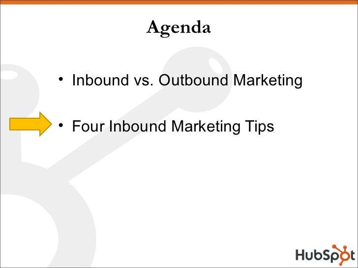 Agenda <ul><li>Inbound vs. Outbound Marketing </li></ul><ul><li>Four Inbound Marketing Tips </li></ul>