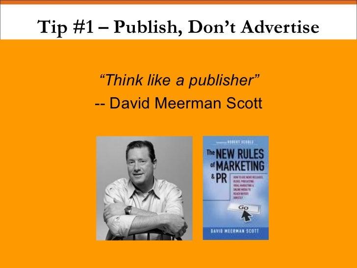 """Tip #1 – Publish, Don't Advertise <ul><li>"""" Think like a publisher"""" </li></ul><ul><li>-- David Meerman Scott </li></ul>"""