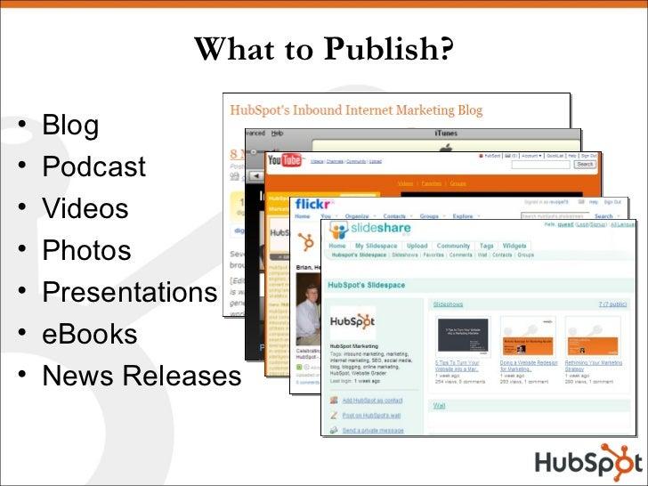 What to Publish? <ul><li>Blog </li></ul><ul><li>Podcast </li></ul><ul><li>Videos </li></ul><ul><li>Photos </li></ul><ul><l...