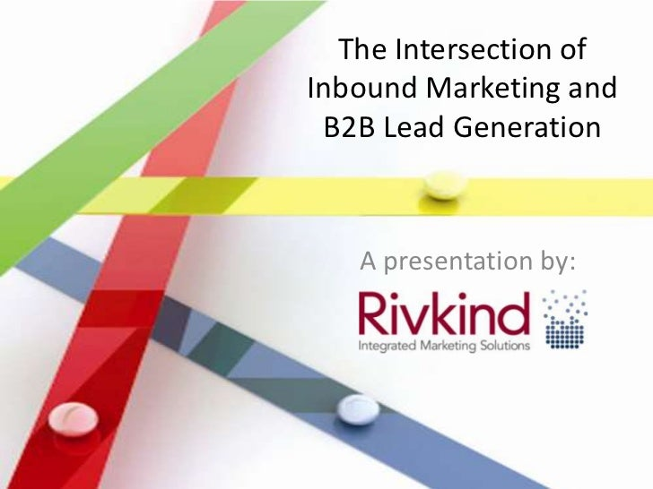 The Intersection ofInbound Marketing and B2B Lead Generation   A presentation by:
