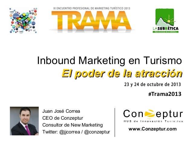 Inbound Marketing en Turismo El poder de la atracción #Trama2013 Juan José Correa CEO de Conzeptur Consultor de New Marke...