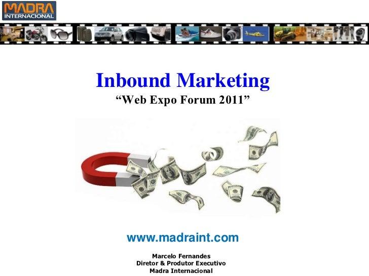"""Inbound Marketing""""Web Expo Forum 2011""""<br />www.madraint.com<br />Marcelo Fernandes<br />Diretor & Produtor Executivo<br /..."""