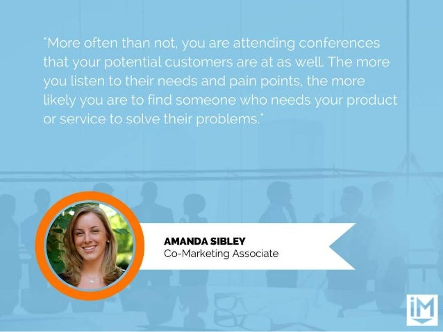 """""""More often than not.  you are attending conferences that your potential customers are at as well.  The more you listen to..."""
