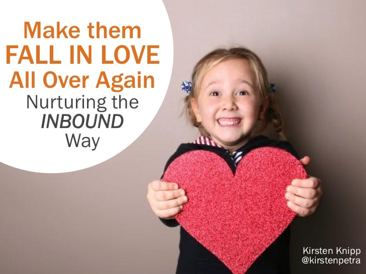 Make themFALL IN LOVEAll Over Again Nurturing the  INBOUND     Way                 Kirsten Knipp                 @kirstenp...