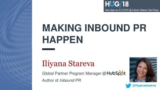#INBOUND16 MAKING INBOUND PR HAPPEN Iliyana Stareva Global Partner Program Manager @ Author of Inbound PR @iliyanastareva