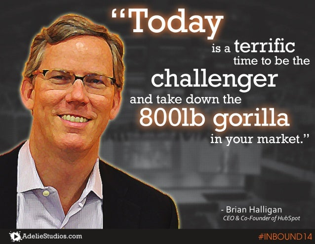 """""""Today  is a terrific  time to be the  challenger  800lb gorilla  in your market.""""  - Brian Halligan  CEO & Co-Founder of ..."""