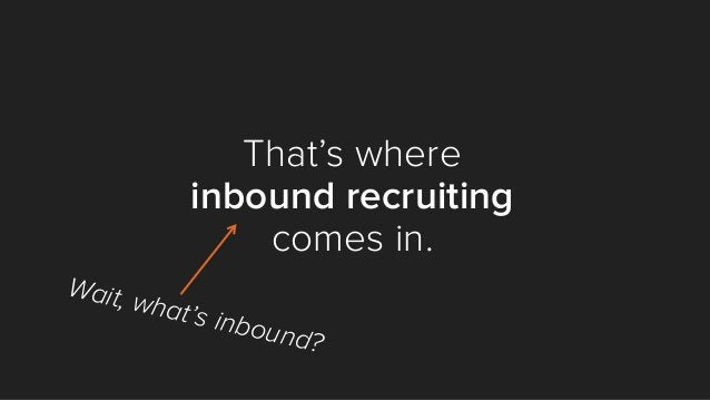 That's where inbound recruiting comes in. Wait, what's inbound?