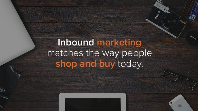 Inbound marketing matches the way people shop and buy today.