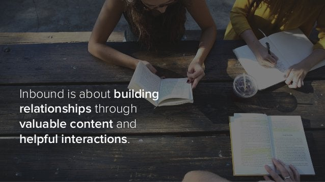 Inbound is about building relationships through valuable content and helpful interactions.