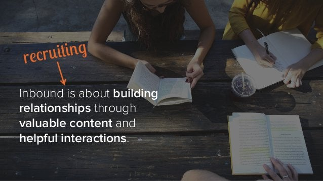Inbound is about building relationships through valuable content and helpful interactions. recruiting